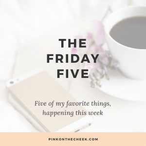 The Friday Five | five of my favorite things happening this week